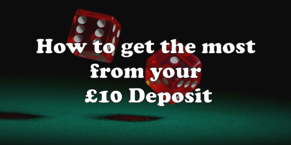 How to Get the Most from Your £10 Deposit