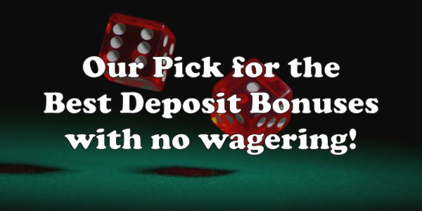 Our Pick For The Best Deposit Bonuses With No Wagering!