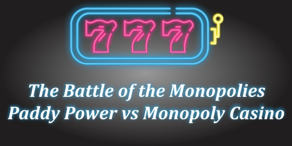 The Battle of the Monopolies – Paddy Power vs Monopoly Casino