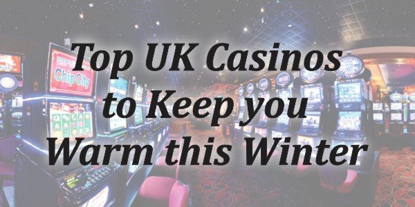 Top UK Casinos to Keep you Warm this Winter