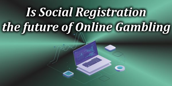 Is Social Registration the future of Online Gambling