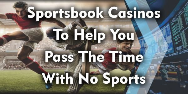 Sportsbook Casinos To Help You Pass The Time With No Sports