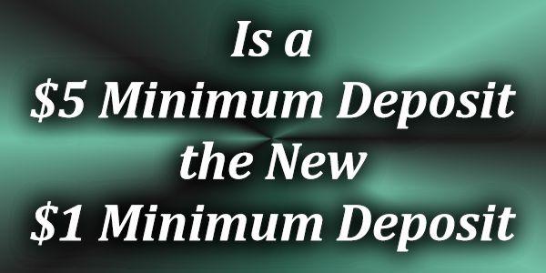 Is a $/€5 Minimum deposit the new $/€1 Minimum Deposit