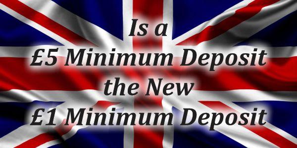 Is a £5 Minimum deposit the new £1 Minimum Deposit