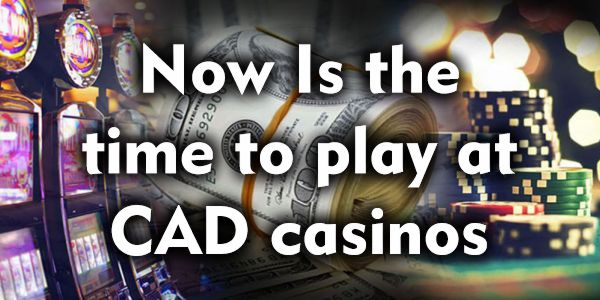 Now Is The Time to Play at CAD Casinos