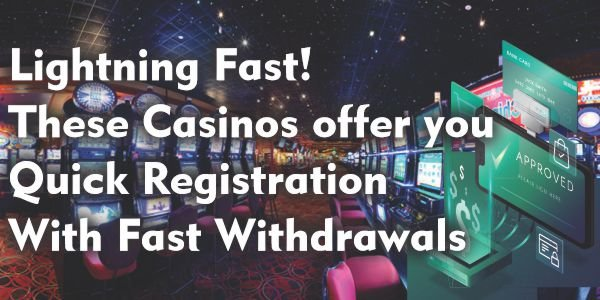 Lightning Fast! These Casinos offer you Quick Registration With Fast Withdrawals