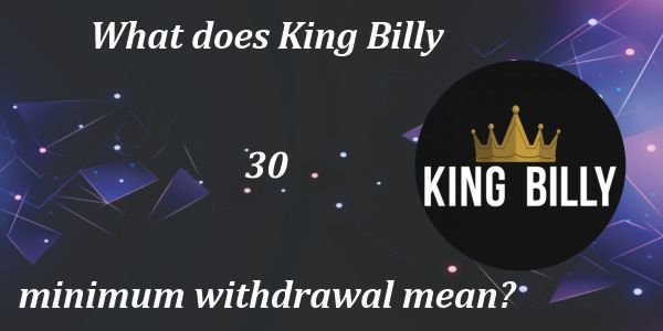 What does King Billy 30 minimum withdrawal mean?