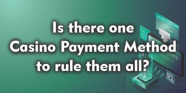 Is there one Casino Payment Method to rule them all?