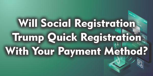 Will Social Registration Trump Quick Registration With Your Payment Method