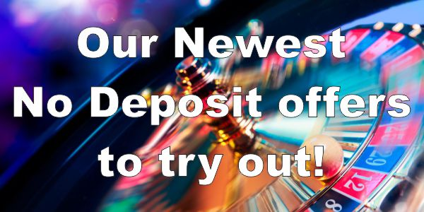 Our Newest No Deposit Offers to try out