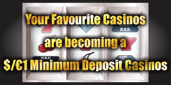 Your Favourite Casinos are becoming a $/€1 Minimum Deposit Casinos