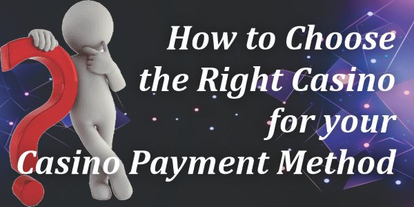 How to Choose the Right Casino for your Casino Payment Method