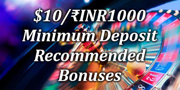$10/₹INR1000 Minimum Deposit Recommended Bonuses