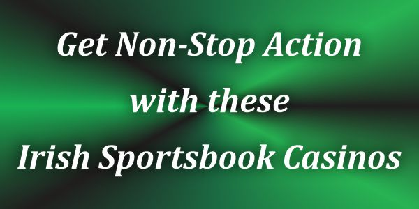 Get Non-Stop Action with these Irish Sportsbook Casinos