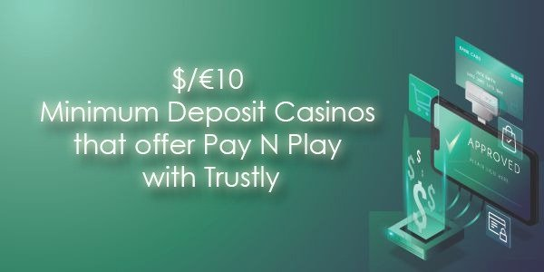 $/€10 Minimum Deposit Casinos that offer Pay N Play with Trustly