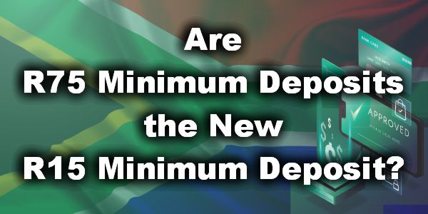 Are R75 Minimum Deposits the New R15 Minimum Deposit?