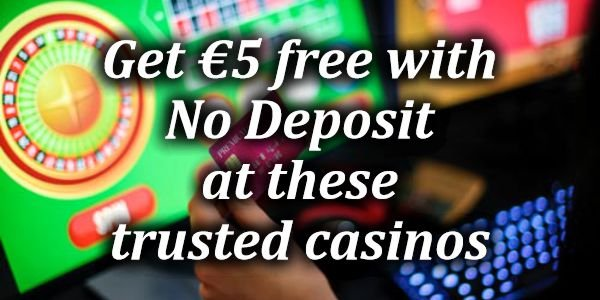 Get €5 free with No Deposit at these trusted casinos
