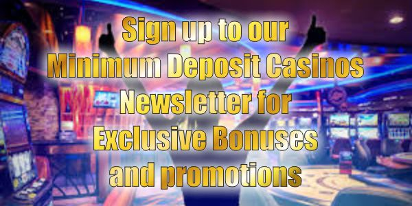 Sign up to our Minimum Deposit Casinos Newsletter for Exclusive Bonuses and promotions