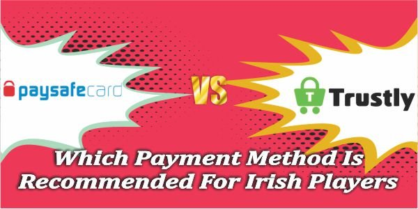 PaySafeCard VS Trustly, Which Payment Method Is Recommended For Irish Players