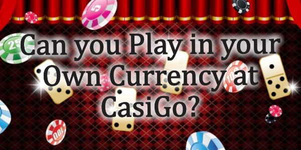 Can you Play in your Own Currency at CasiGo?