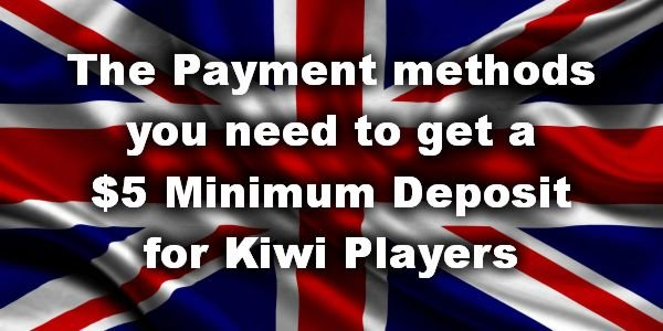The Payment methods you need to get a $5 Minimum Deposit for Kiwi Players