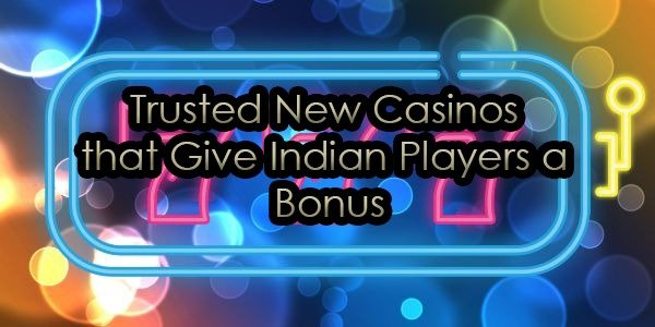 Trusted New Casinos that Give Indian Players a Bonus