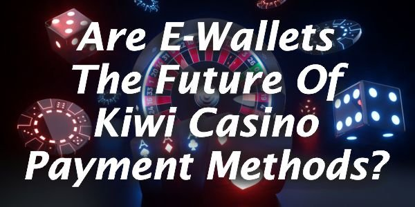 Are E-Wallets The Future Of Kiwi Casino Payment Methods?