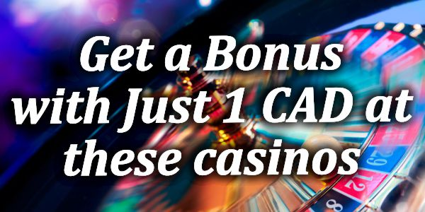 Get a Bonus with Just 1 CAD at these casinos
