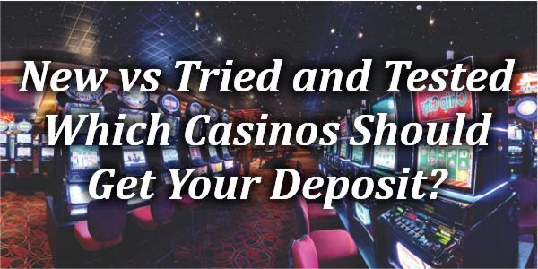New vs Tried and Tested – Which Casinos Should Get Your Deposit?