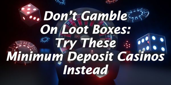 Don't Gamble On Loot Boxes: Try These Minimum Deposit Casinos Instead