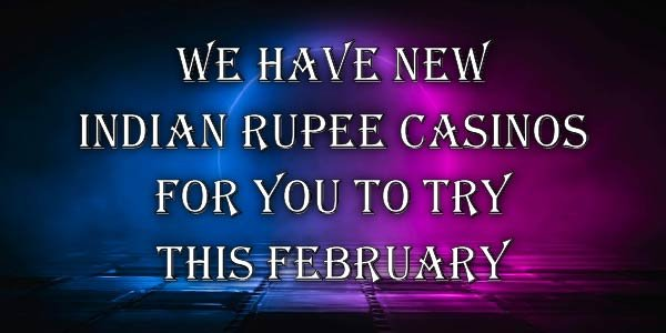 We have new Indian Rupee Casinos for you to try this February