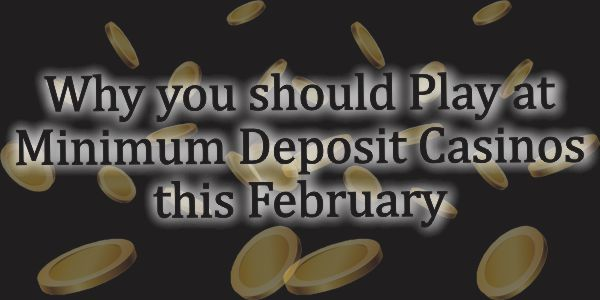 Why you should Play at Minimum Deposit casinos this February
