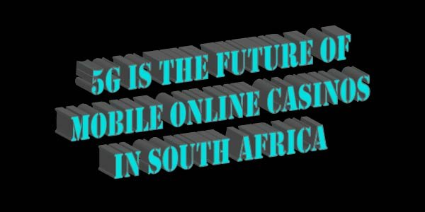 5G Is The Future Of Mobile Online Casinos In South Africa