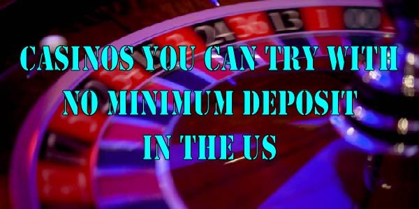 Casinos You Can Try With No Minimum Deposit In The US