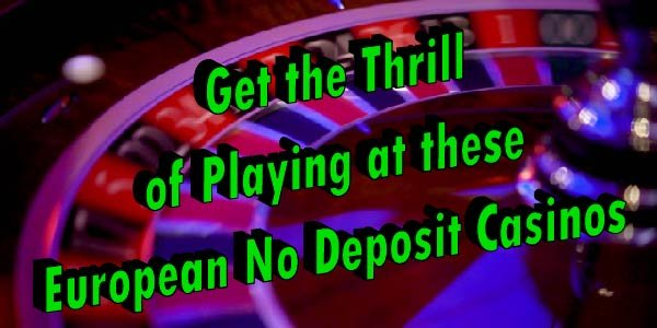 Get the Thrill of Playing at these European No Deposit Casinos