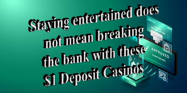 Staying entertained does not mean breaking the bank with these $1 Deposit Casinos