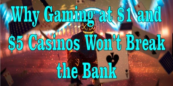 Why Gaming at $1 and $5 Casinos Won't Break the Bank