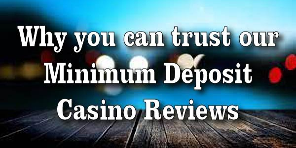 Why you can trust our Minimum Deposit Casino Reviews