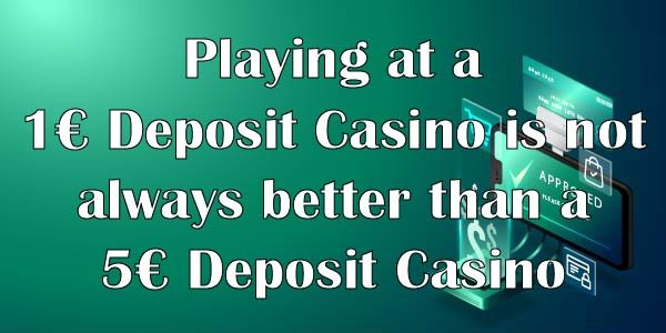Playing at a 1€ Deposit Casino is not always better than a 5€ Deposit Casino