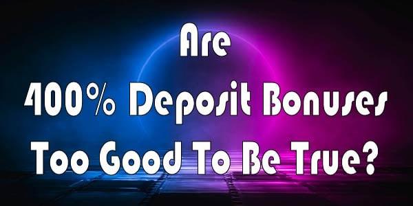 Are 400% Deposit Bonuses Too Good To Be True?