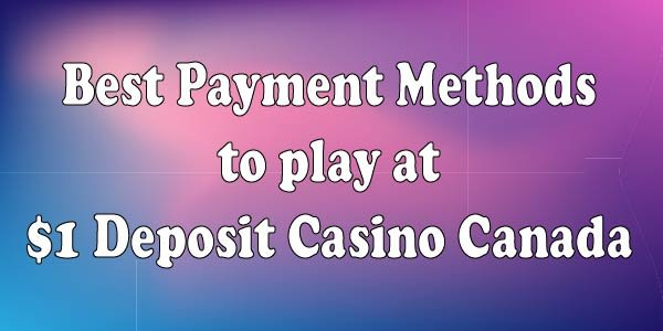 Best Payment Methods to play at $1 Deposit Casino Canada