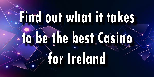 Find out what it takes to be the best online Casino for Ireland
