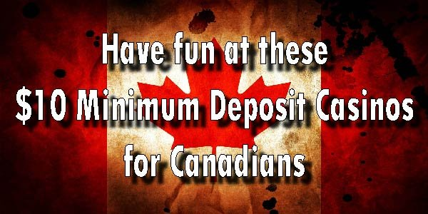 Have fun at these $10 Minimum Deposit Casinos for Canadians