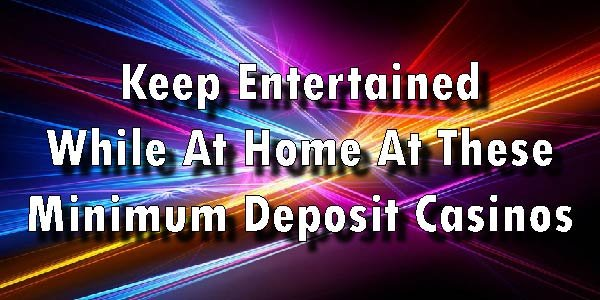 Have Fun Art Home with These Minimum Deposit Casinos