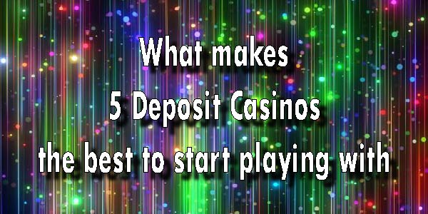What makes 5 Deposit Casinos the best to start playing with