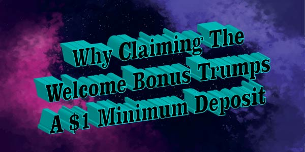 Why Claiming The Welcome Bonus Trumps A $1 Minimum Deposit
