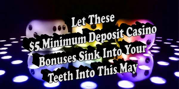 Best $5 minimum deposit bonuses to make the most out of may