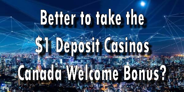 Better to take the $1 Deposit Casinos Canada Welcome Bonus?