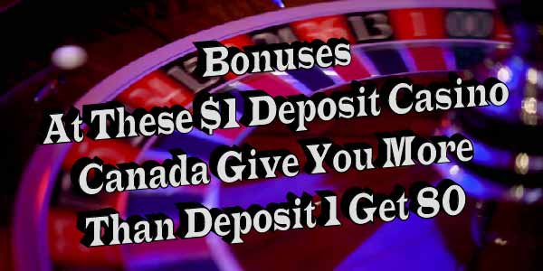 Bonuses At These $1 Deposit Casino Canada Give You More Than Deposit 1 Get 80