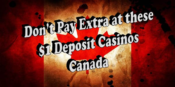 Don't Pay Extra at these $1 Deposit Casinos Canada